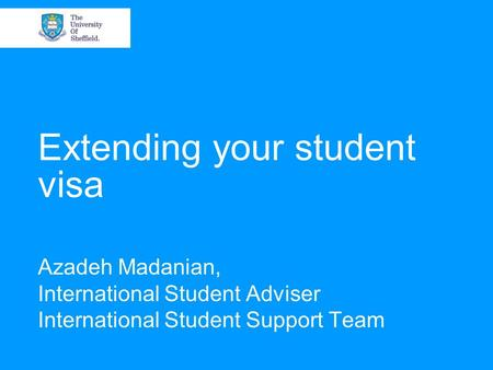 Extending your student visa Azadeh Madanian, International Student Adviser International Student Support Team.