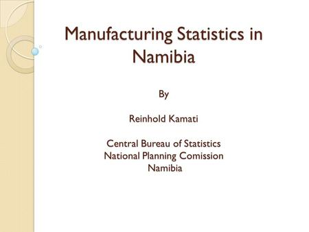 Manufacturing Statistics in Namibia By Reinhold Kamati Central Bureau of Statistics National Planning Comission Namibia.