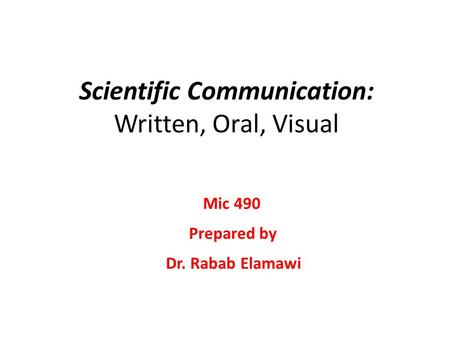 Scientific Communication: Written, Oral, Visual Dr. Rabab Elamawi Mic 490 Prepared by.