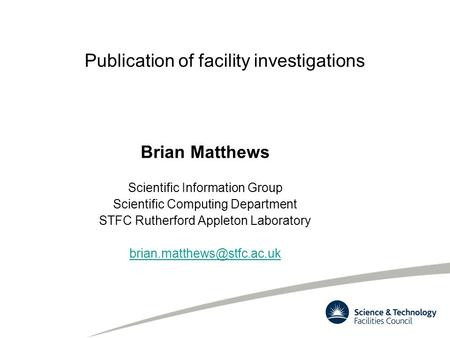 Publication of facility investigations Brian Matthews Scientific Information Group Scientific Computing Department STFC Rutherford Appleton Laboratory.