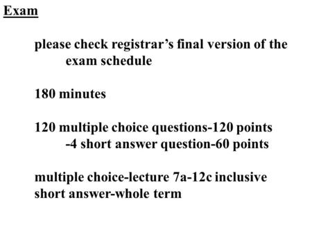 Exam please check registrar's final version of the exam schedule 180 minutes 120 multiple choice questions-120 points -4 short answer question-60 points.
