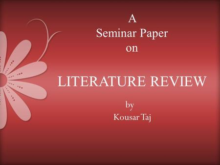 By Kousar Taj A Seminar Paper on LITERATURE REVIEW.