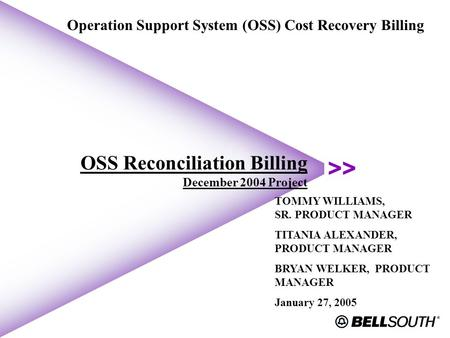 OSS Reconciliation Billing December 2004 Project Operation Support System (OSS) Cost Recovery Billing TOMMY WILLIAMS, SR. PRODUCT MANAGER TITANIA ALEXANDER,