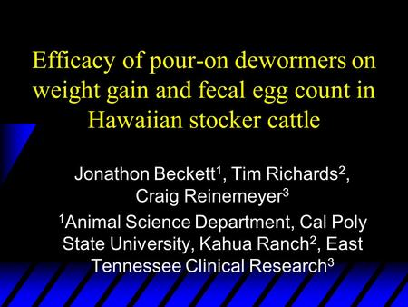 Efficacy of pour-on dewormers on weight gain and fecal egg count in Hawaiian stocker cattle Jonathon Beckett 1, Tim Richards 2, Craig Reinemeyer 3 1 Animal.