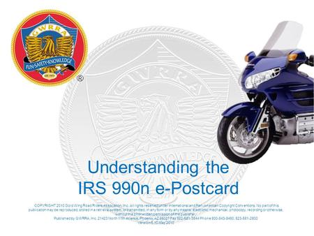 Understanding the IRS 990n e-Postcard COPYRIGHT 2010 Gold Wing Road Riders Association, Inc. All rights reserved under International and Pan-American Copyright.