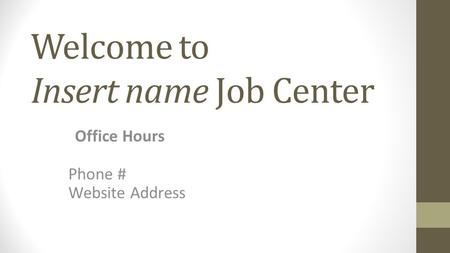 Welcome to Insert name Job Center Office Hours Phone # Website Address.