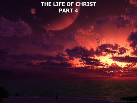THE LIFE OF CHRIST PART 4 THE LIFE OF CHRIST PART 4.