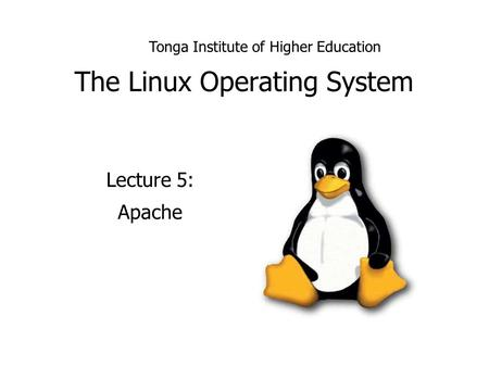 The Linux Operating System Lecture 5: Apache Tonga Institute of Higher Education.
