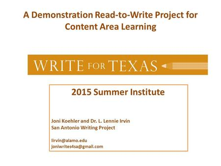 A Demonstration Read-to-Write Project for Content Area Learning 2015 Summer Institute Joni Koehler and Dr. L. Lennie Irvin San Antonio Writing Project.