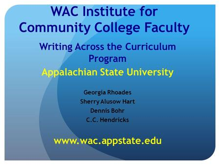 WAC Institute for Community College Faculty Writing Across the Curriculum Program Appalachian State University Georgia Rhoades Sherry Alusow Hart Dennis.