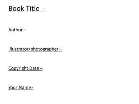 Book Title - Author – Illustrator/photographer – Copyright Date – Your Name -