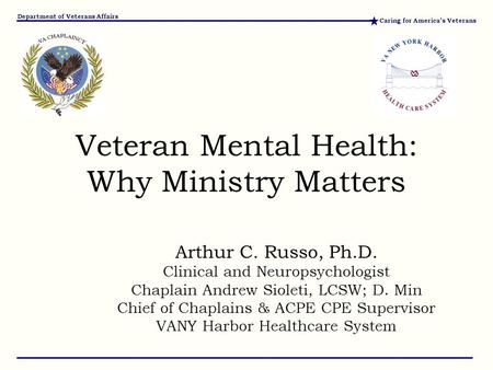 Caring for America's Veterans Department of Veterans Affairs Arthur C. Russo, Ph.D. Clinical and Neuropsychologist Chaplain Andrew Sioleti, LCSW; D. Min.