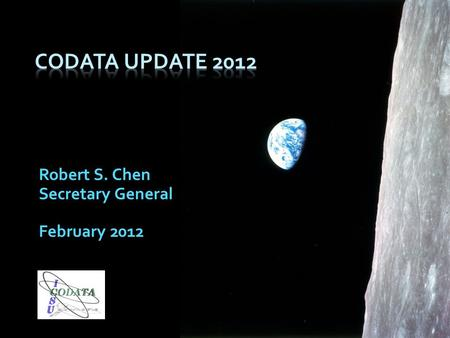 Robert S. Chen Secretary General February 2012. The mission of CODATA is to strengthen international science for the benefit of society by promoting improved.