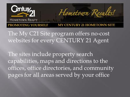 PROMOTING YOURSELF MY CENTURY 21 HOMETOWN SITE The My C21 Site program offers no-cost websites for every CENTURY 21 Agent The sites include property search.