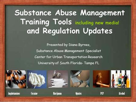 Substance Abuse Management Training Tools including new media! and Regulation Updates Amphetamines Cocaine Marijuana Opiates PCP Alcohol Presented by Diana.