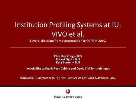 Institution Profiling Systems at IU: VIVO et al. Several slides are from a presentation to OVPR in 2010. Chin Hua Kong – SLIS Robert Light - SLIS Katy.