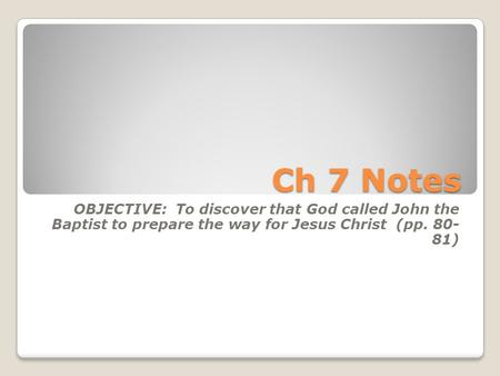 Ch 7 Notes OBJECTIVE: To discover that God called John the Baptist to prepare the way for Jesus Christ (pp. 80- 81)