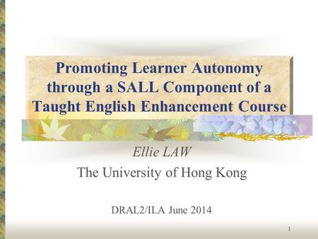 Promoting Learner Autonomy through a SALL Component of a Taught English Enhancement Course Ellie LAW The University of Hong Kong DRAL2/ILA June 2014 1.