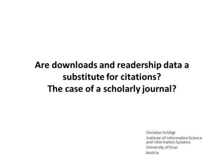 Are downloads and readership data a substitute for citations? The case of a scholarly journal? Christian Schlögl Institute of Information Science and Information.