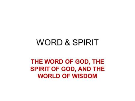 WORD & SPIRIT THE WORD OF GOD, THE SPIRIT OF GOD, AND THE WORLD OF WISDOM.