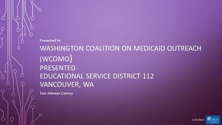 WASHINGTON COALITION ON MEDICAID OUTREACH (WCOMO ) PRESENTED EDUCATIONAL SERVICE DISTRICT 112 VANCOUVER, WA Presented to Toni Johnson Conroy 2/27/2015.