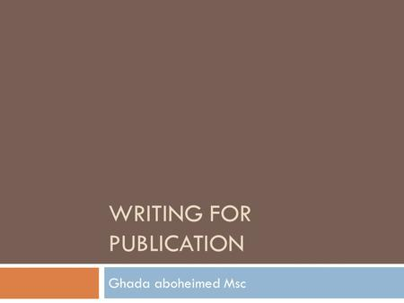 WRITING FOR PUBLICATION Ghada aboheimed Msc. Writing for publication  Why is it an important lect?