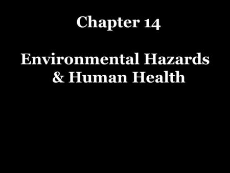 Chapter 14 Environmental Hazards & Human Health. What major health hazards do we face? RISK - is the probability of suffering harm from a hazard that.