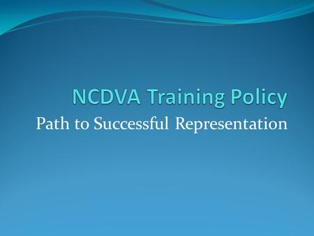 Path to Successful Representation. Train and Assist Veteran Service Officers Policy Number: 3.01 Effective Date: 08/06/2008 Revised/Reviewed: 2/1/2012.