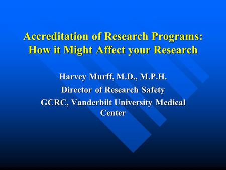Accreditation of Research Programs: How it Might Affect your Research Harvey Murff, M.D., M.P.H. Director of Research Safety GCRC, Vanderbilt University.