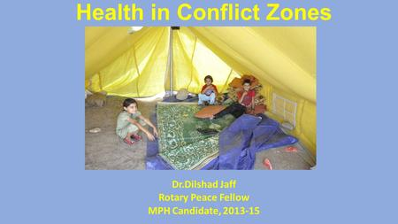 Health in Conflict Zones Dr.Dilshad Jaff Rotary Peace Fellow MPH Candidate, 2013-15.