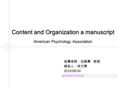指導老師:任維廉 教授 報告人:徐文華 2015/06/04 Content and Organization a manuscript American Psychology Association.