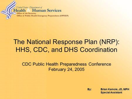 1 The National Response Plan (NRP): HHS, CDC, and DHS Coordination CDC Public Health Preparedness Conference February 24, 2005 By: Brian Kamoie, JD, MPH.
