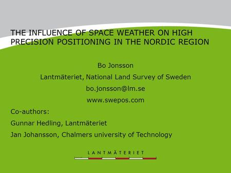 THE INFLUENCE OF SPACE WEATHER ON HIGH PRECISION POSITIONING IN THE NORDIC REGION Bo Jonsson Lantmäteriet, National Land Survey of Sweden