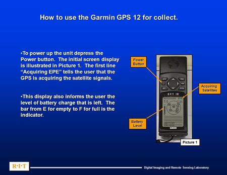 Digital Imaging and Remote Sensing Laboratory R.I.TR.I.TR.I.TR.I.T R.I.TR.I.TR.I.TR.I.T How to use the Garmin GPS 12 for collect. To power up the unit.