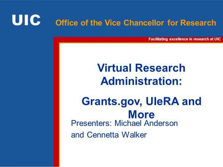 Facilitating excellence in research at UIC Office of the Vice Chancellor for Research Virtual Research Administration: Grants.gov, UIeRA and More Presenters: