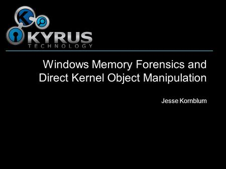 Windows Memory Forensics and Direct Kernel Object Manipulation Jesse Kornblum.
