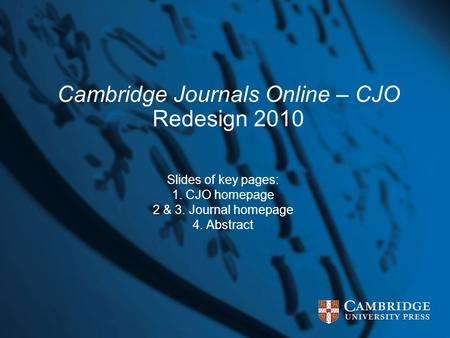 Cambridge Journals Online – CJO Redesign 2010 Slides of key pages: 1. CJO homepage 2 & 3. Journal homepage 4. Abstract.