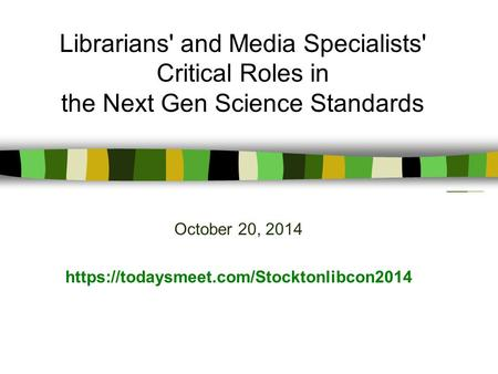 October 20, 2014 https://todaysmeet.com/Stocktonlibcon2014 Librarians' and Media Specialists' Critical Roles in the Next Gen Science Standards.