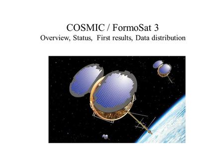 COSMIC / FormoSat 3 Overview, Status, First results, Data distribution.