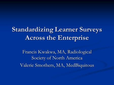 Standardizing Learner Surveys Across the Enterprise Francis Kwakwa, MA, Radiological Society of North America Valerie Smothers, MA, MedBiquitous.