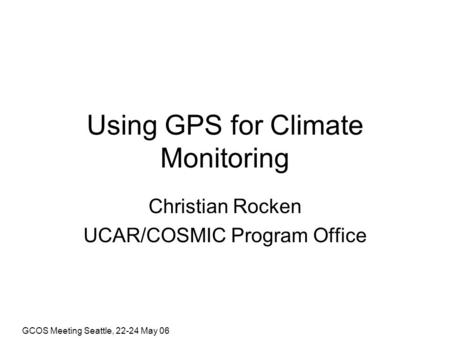 GCOS Meeting Seattle, 22-24 May 06 Using GPS for Climate Monitoring Christian Rocken UCAR/COSMIC Program Office.