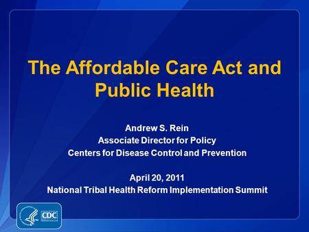 Andrew S. Rein Associate Director for Policy Centers for Disease Control and Prevention April 20, 2011 National Tribal Health Reform Implementation Summit.