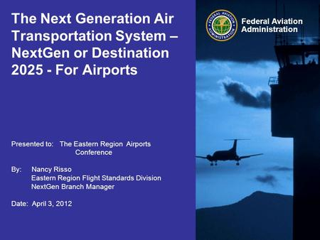 Federal Aviation Administration The Next Generation Air Transportation System – NextGen or Destination 2025 - For Airports Presented to: The Eastern Region.