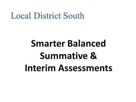 Smarter Balanced Summative & Interim Assessments Local District South.