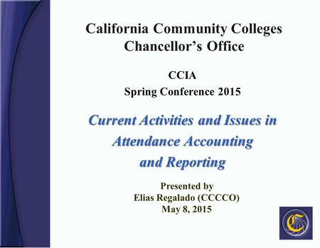 California Community Colleges Chancellor's Office CCIA Spring Conference 2015 Current Activities and Issues in Attendance Accounting and Reporting Presented.