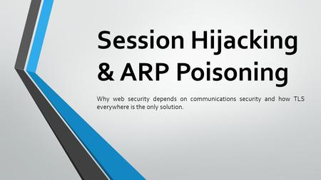 Session Hijacking & ARP Poisoning Why web security depends on communications security and how TLS everywhere is the only solution.