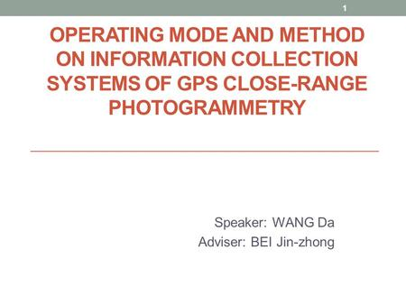 1 OPERATING MODE AND METHOD ON INFORMATION COLLECTION SYSTEMS OF GPS CLOSE-RANGE PHOTOGRAMMETRY Speaker: WANG Da Adviser: BEI Jin-zhong.