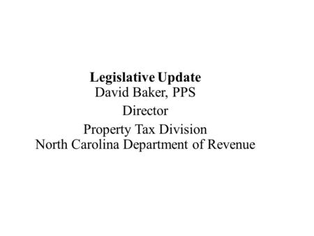 Legislative Update David Baker, PPS Director Property Tax Division North Carolina Department of Revenue.