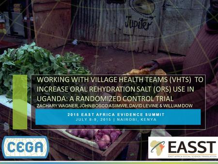 2015 EAST AFRICA EVIDENCE SUMMIT JULY 8-9, 2015 | NAIROBI, KENYA WORKING WITH VILLAGE HEALTH TEAMS (VHTS) TO INCREASE ORAL REHYDRATION SALT (ORS) USE IN.
