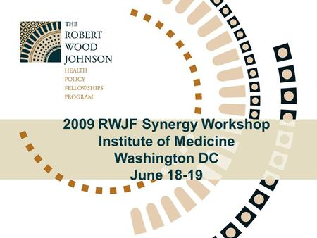 2009 RWJF Synergy Workshop Institute of Medicine Washington DC June 18-19.